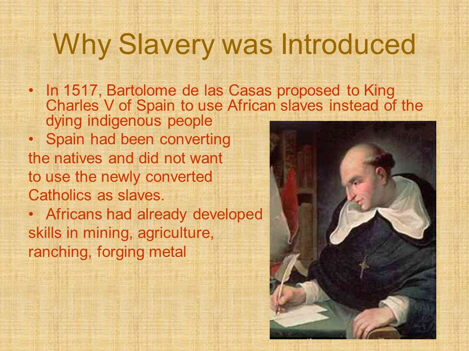 Why Slavery was Introduced In 1517, Bartolome de las Casas proposed to King Charles V of Spain to use African slaves instead of the dying indigenous p