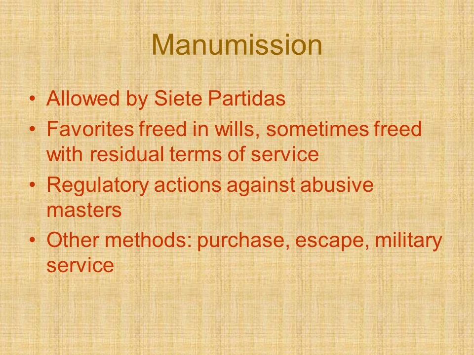 Manumission Allowed by Siete Partidas Favorites freed in wills, sometimes freed with residual terms of service Regulatory actions against abusive mast