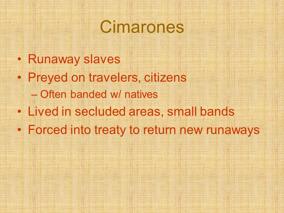 Cimarones Runaway slaves Preyed on travelers, citizens –Often banded w/ natives Lived in secluded areas, small bands Forced into treaty to return new
