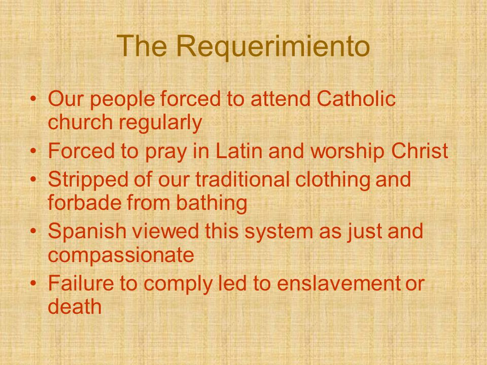The Requerimiento Our people forced to attend Catholic church regularly Forced to pray in Latin and worship Christ Stripped of our traditional clothin