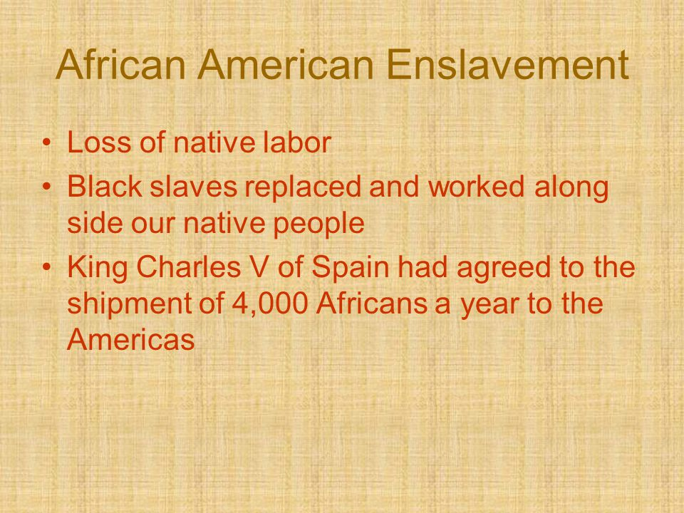 African American Enslavement Loss of native labor Black slaves replaced and worked along side our native people King Charles V of Spain had agreed to