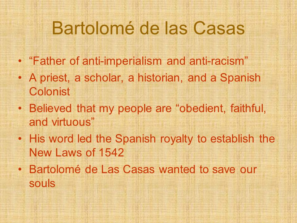 "Bartolomé de las Casas ""Father of anti-imperialism and anti-racism"" A priest, a scholar, a historian, and a Spanish Colonist Believed that my people a"