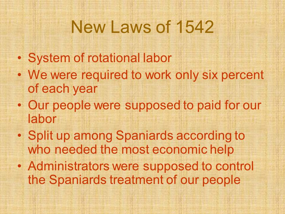 New Laws of 1542 System of rotational labor We were required to work only six percent of each year Our people were supposed to paid for our labor Spli