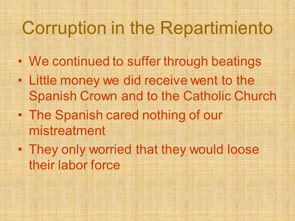Corruption in the Repartimiento We continued to suffer through beatings Little money we did receive went to the Spanish Crown and to the Catholic Chur