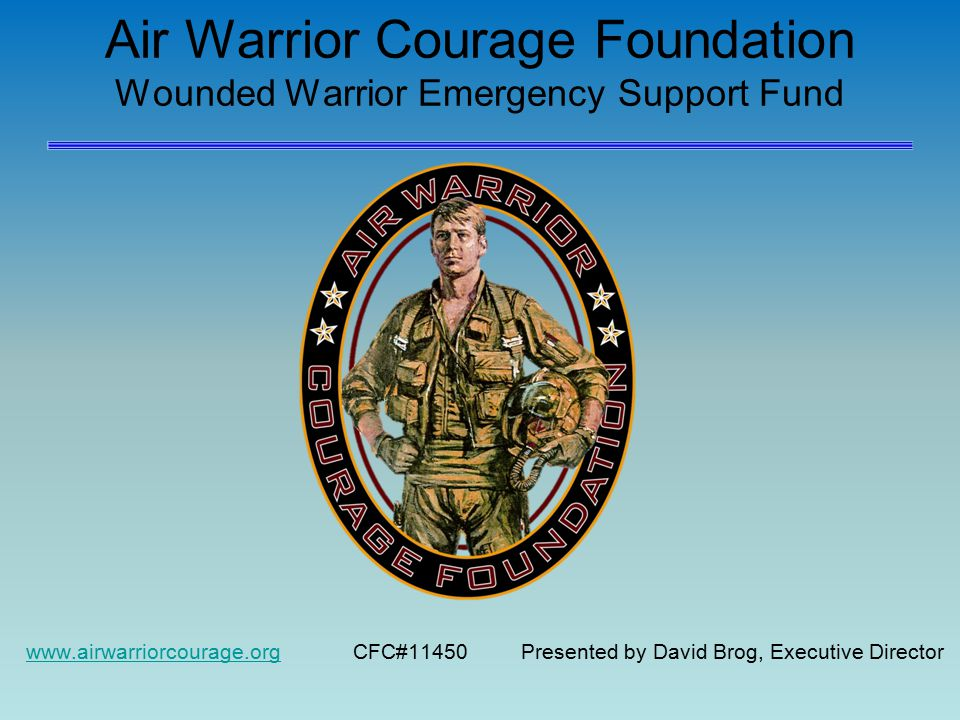 Air Warrior Courage Foundation Wounded Warrior Emergency Support Fund www.airwarriorcourage.orgwww.airwarriorcourage.org CFC#11450 Presented by David Brog, Executive Director