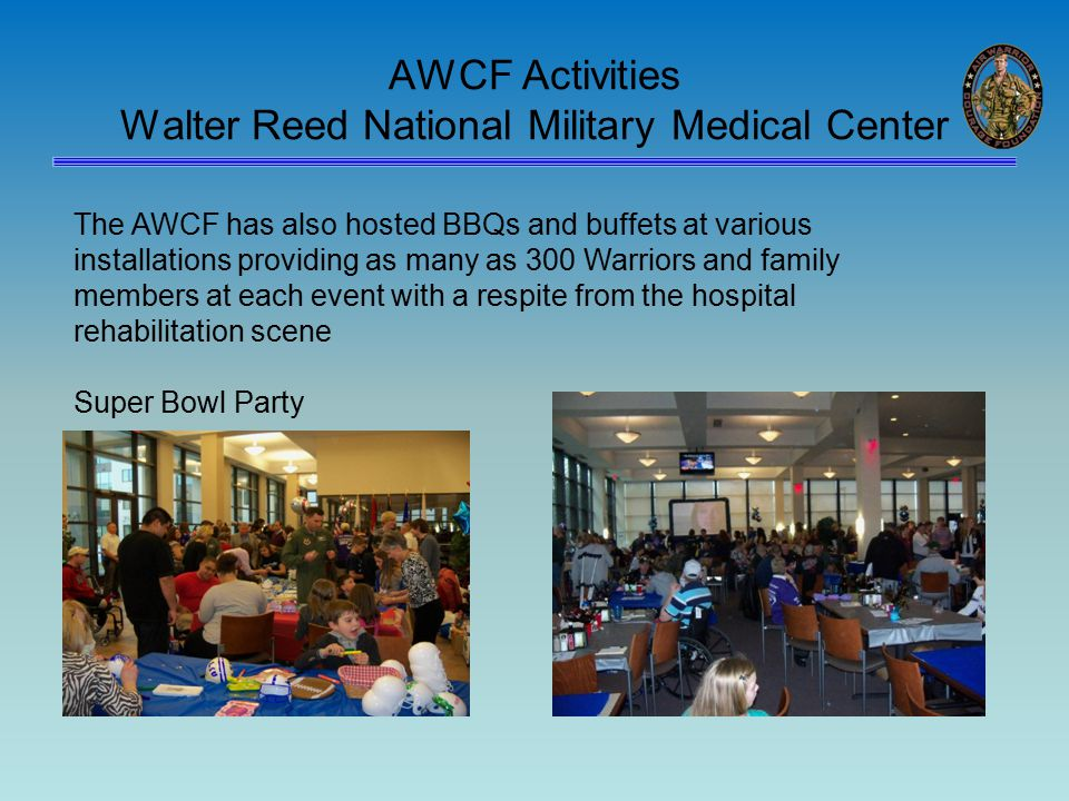 AWCF Activities Walter Reed National Military Medical Center The AWCF has also hosted BBQs and buffets at various installations providing as many as 300 Warriors and family members at each event with a respite from the hospital rehabilitation scene Super Bowl Party