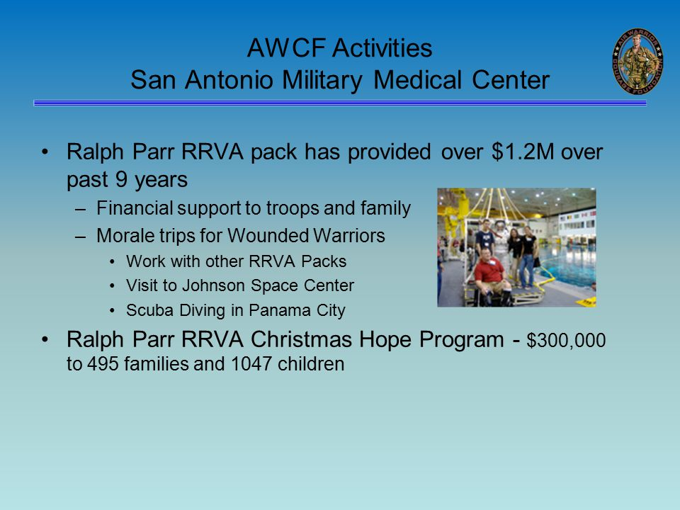 AWCF Activities San Antonio Military Medical Center Ralph Parr RRVA pack has provided over $1.2M over past 9 years –Financial support to troops and family –Morale trips for Wounded Warriors Work with other RRVA Packs Visit to Johnson Space Center Scuba Diving in Panama City Ralph Parr RRVA Christmas Hope Program - $300,000 to 495 families and 1047 children