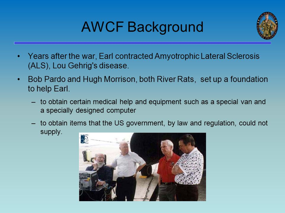 AWCF Background Years after the war, Earl contracted Amyotrophic Lateral Sclerosis (ALS), Lou Gehrig s disease.
