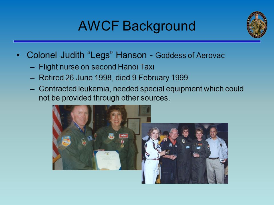 AWCF Background Colonel Judith Legs Hanson - Goddess of Aerovac –Flight nurse on second Hanoi Taxi –Retired 26 June 1998, died 9 February 1999 –Contracted leukemia, needed special equipment which could not be provided through other sources.