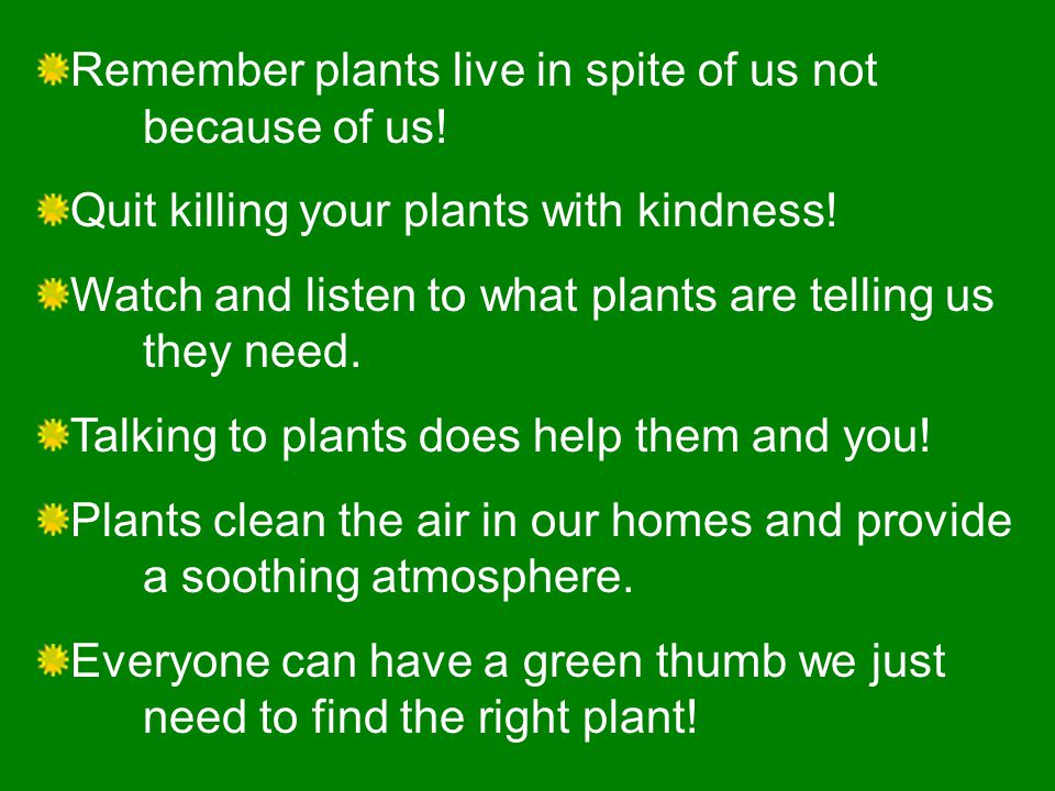 Remember plants live in spite of us not because of us.