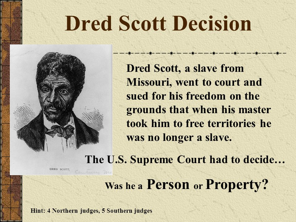 Dred Scott Decision The U.S. Supreme Court had to decide… Was he a Person or Property? Dred Scott, a slave from Missouri, went to court and sued for h