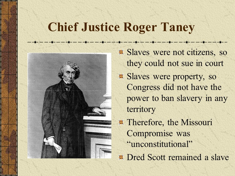 Chief Justice Roger Taney Slaves were not citizens, so they could not sue in court Slaves were property, so Congress did not have the power to ban sla