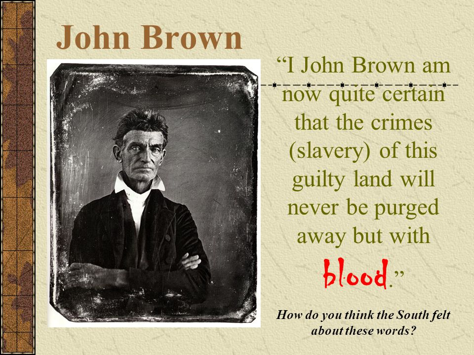 "John Brown ""I John Brown am now quite certain that the crimes (slavery) of this guilty land will never be purged away but with blood."" How do you thin"