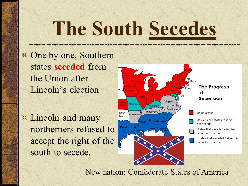 The South Secedes One by one, Southern states seceded from the Union after Lincoln's election Lincoln and many northerners refused to accept the right