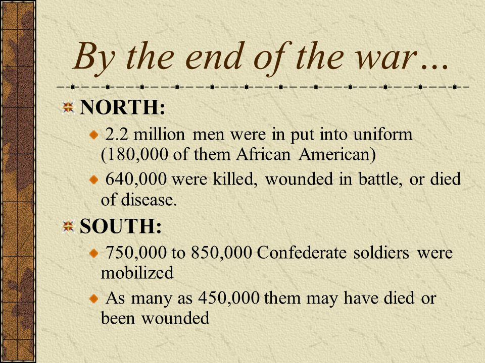 By the end of the war… NORTH: 2.2 million men were in put into uniform (180,000 of them African American) 640,000 were killed, wounded in battle, or d