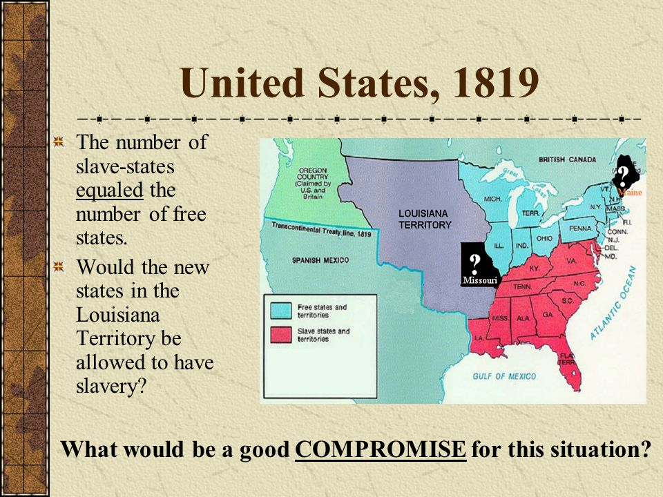 United States, 1819 The number of slave-states equaled the number of free states. Would the new states in the Louisiana Territory be allowed to have s