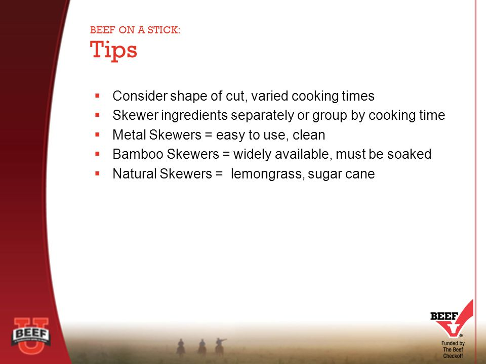  Consider shape of cut, varied cooking times  Skewer ingredients separately or group by cooking time  Metal Skewers = easy to use, clean  Bamboo Skewers = widely available, must be soaked  Natural Skewers = lemongrass, sugar cane Tips BEEF ON A STICK: