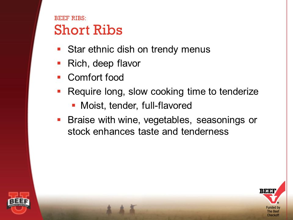  Star ethnic dish on trendy menus  Rich, deep flavor  Comfort food  Require long, slow cooking time to tenderize  Moist, tender, full-flavored  Braise with wine, vegetables, seasonings or stock enhances taste and tenderness Short Ribs BEEF RIBS: