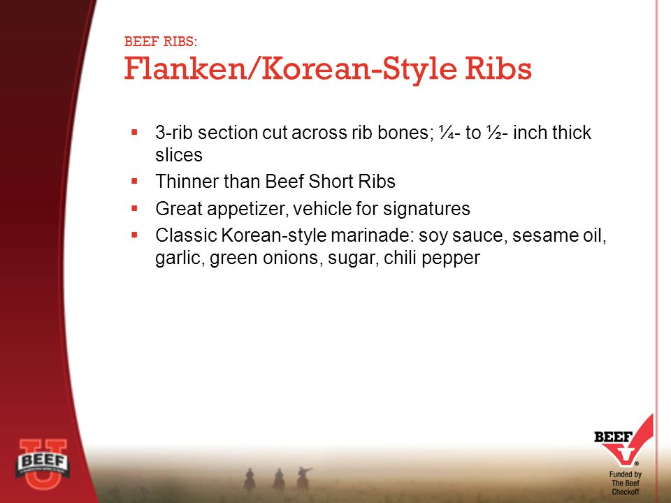  3-rib section cut across rib bones; ¼- to ½- inch thick slices  Thinner than Beef Short Ribs  Great appetizer, vehicle for signatures  Classic Korean-style marinade: soy sauce, sesame oil, garlic, green onions, sugar, chili pepper Flanken/Korean-Style Ribs BEEF RIBS: