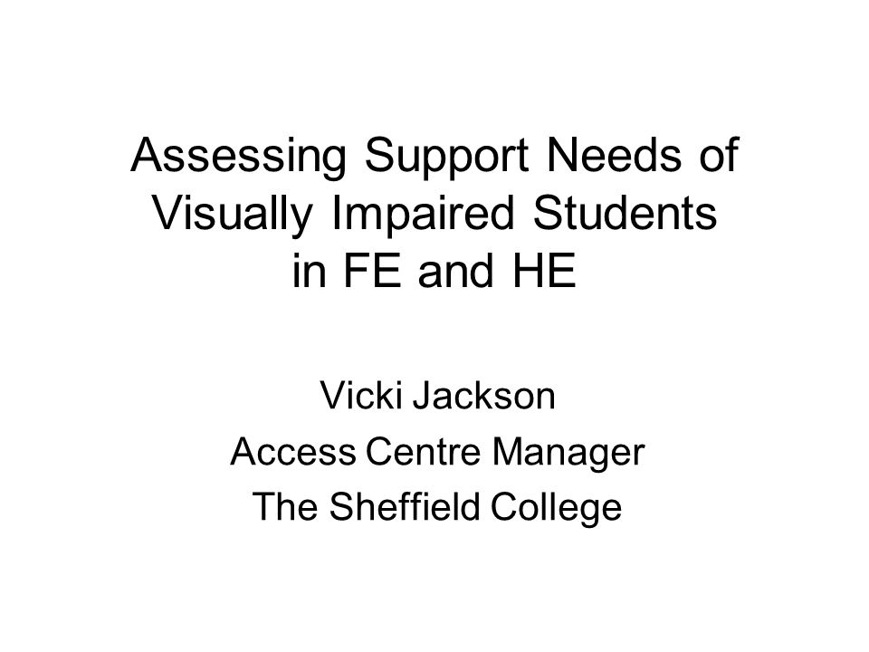 Assessing Support Needs of Visually Impaired Students in FE and HE Vicki Jackson Access Centre Manager The Sheffield College