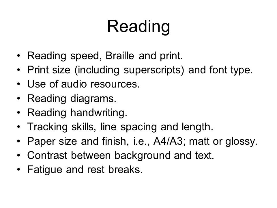 Reading Reading speed, Braille and print. Print size (including superscripts) and font type. Use of audio resources. Reading diagrams. Reading handwri