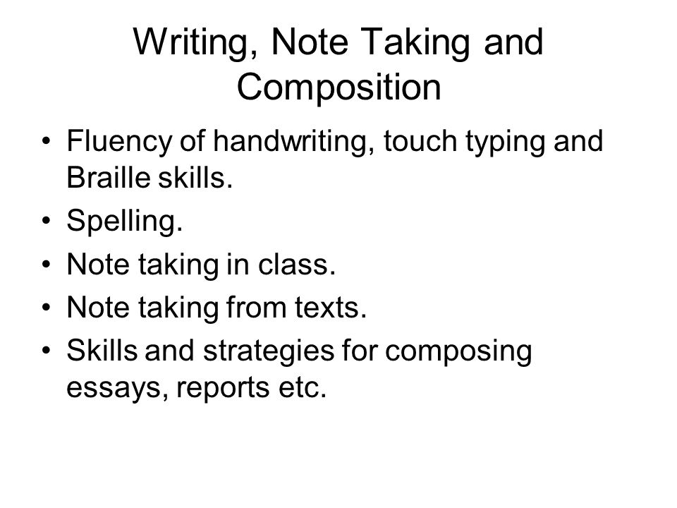 Writing, Note Taking and Composition Fluency of handwriting, touch typing and Braille skills. Spelling. Note taking in class. Note taking from texts.