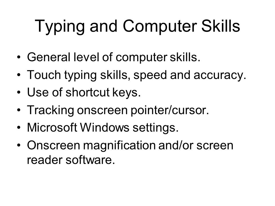 Typing and Computer Skills General level of computer skills. Touch typing skills, speed and accuracy. Use of shortcut keys. Tracking onscreen pointer/