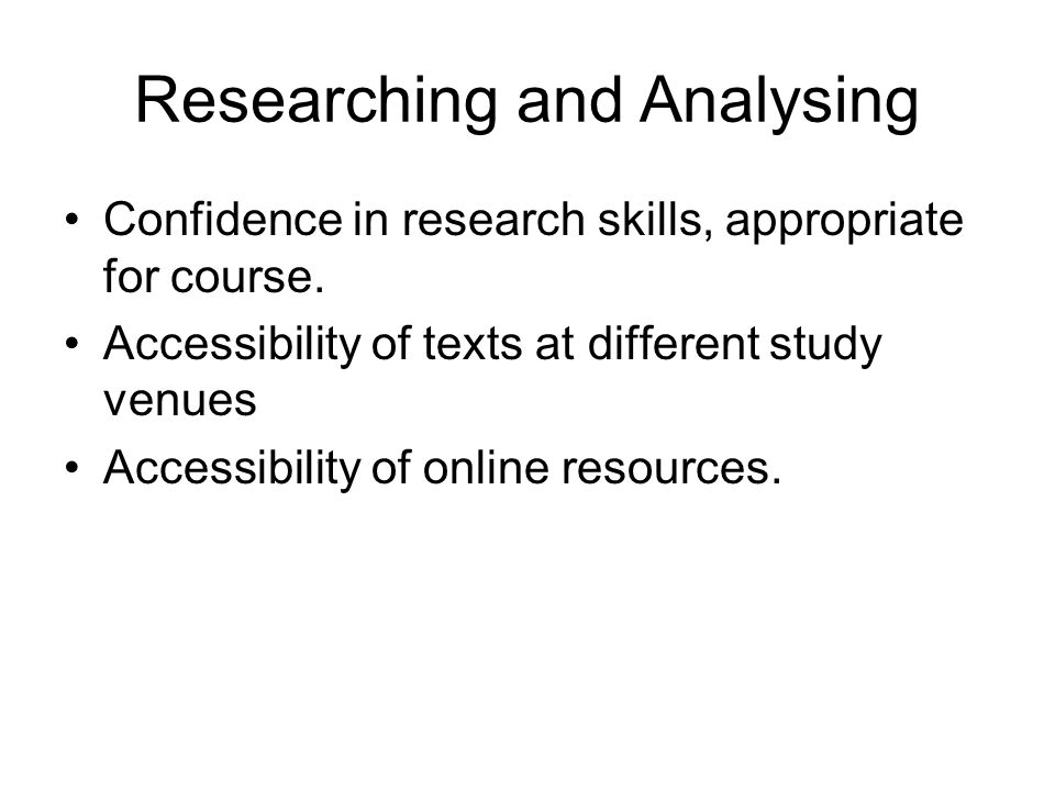 Researching and Analysing Confidence in research skills, appropriate for course. Accessibility of texts at different study venues Accessibility of onl