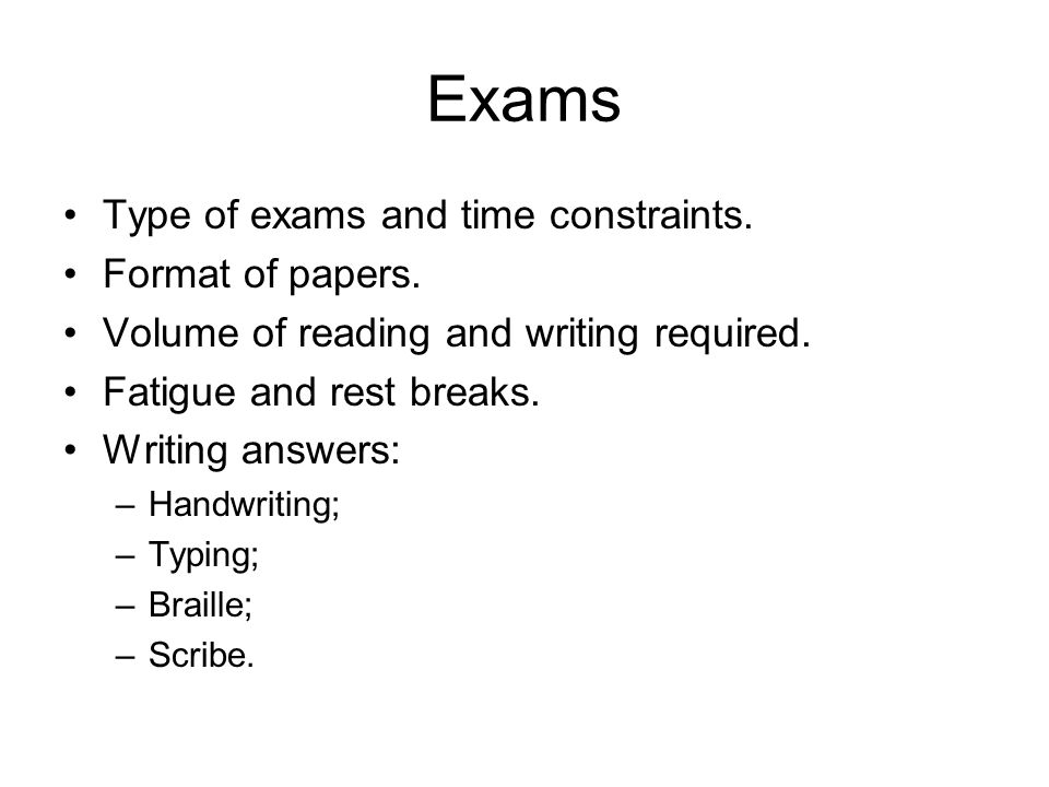 Exams Type of exams and time constraints. Format of papers. Volume of reading and writing required. Fatigue and rest breaks. Writing answers: –Handwri
