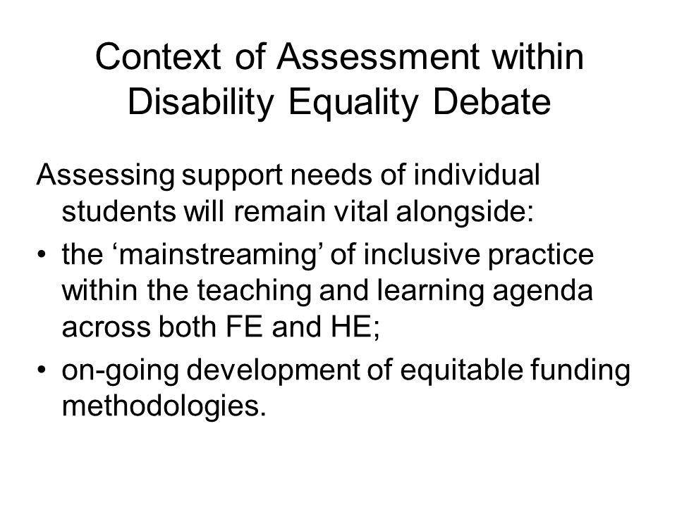 Context of Assessment within Disability Equality Debate Assessing support needs of individual students will remain vital alongside: the 'mainstreaming