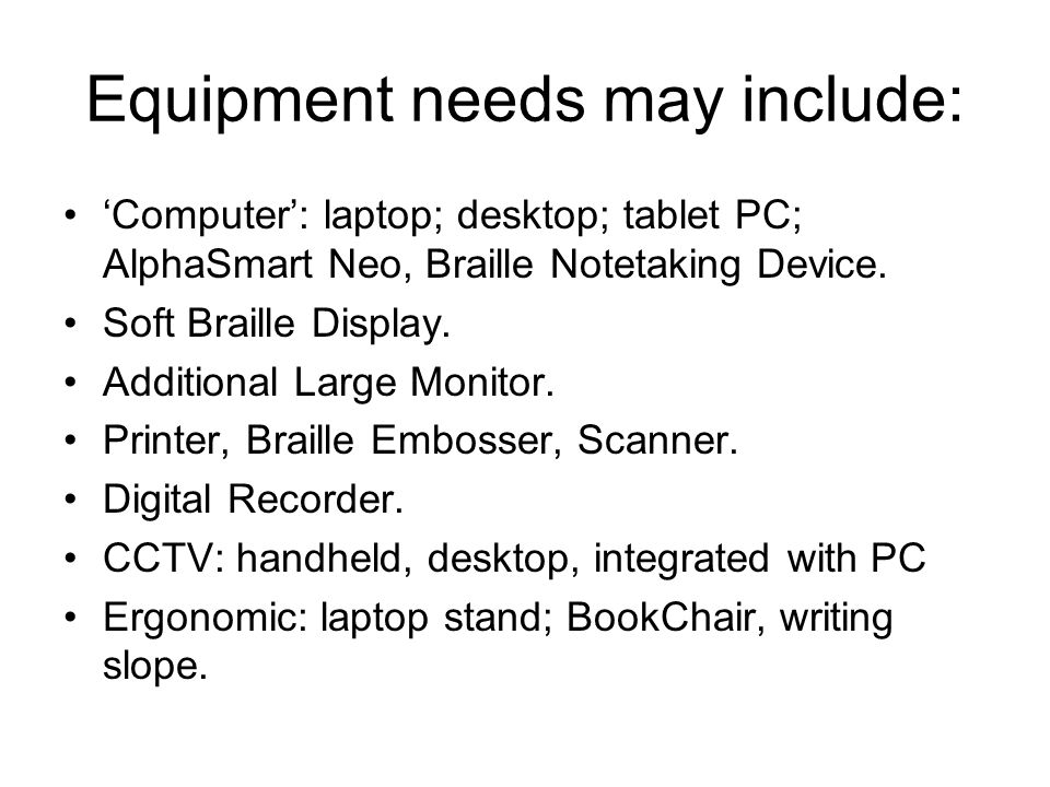 Equipment needs may include: 'Computer': laptop; desktop; tablet PC; AlphaSmart Neo, Braille Notetaking Device. Soft Braille Display. Additional Large