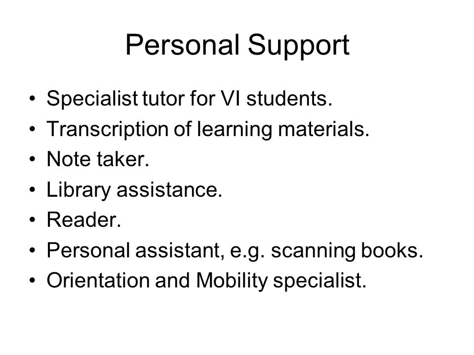 Personal Support Specialist tutor for VI students. Transcription of learning materials. Note taker. Library assistance. Reader. Personal assistant, e.