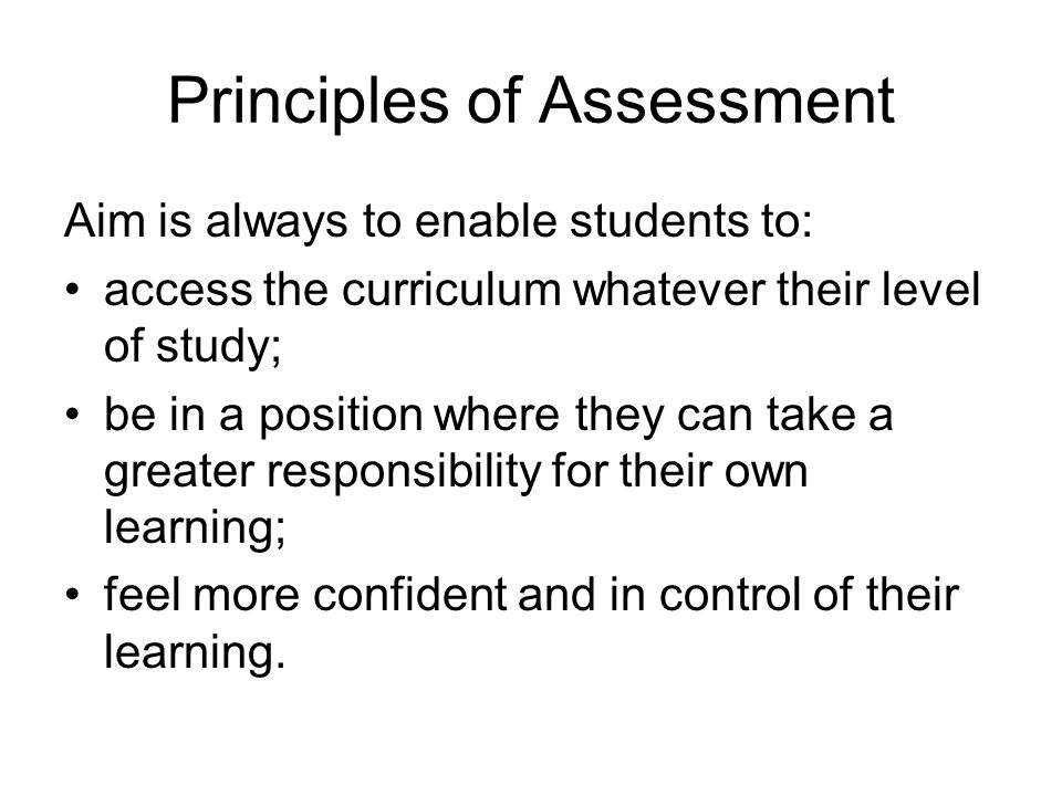 Principles of Assessment Aim is always to enable students to: access the curriculum whatever their level of study; be in a position where they can tak