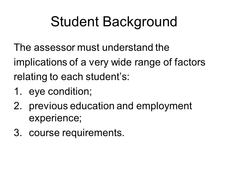 Student Background The assessor must understand the implications of a very wide range of factors relating to each student's: 1.eye condition; 2.previo