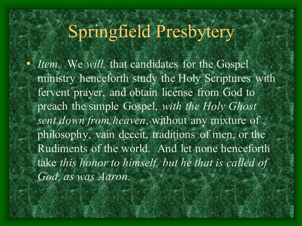 Springfield Presbytery Item. We will, that candidates for the Gospel ministry henceforth study the Holy Scriptures with fervent prayer, and obtain lic