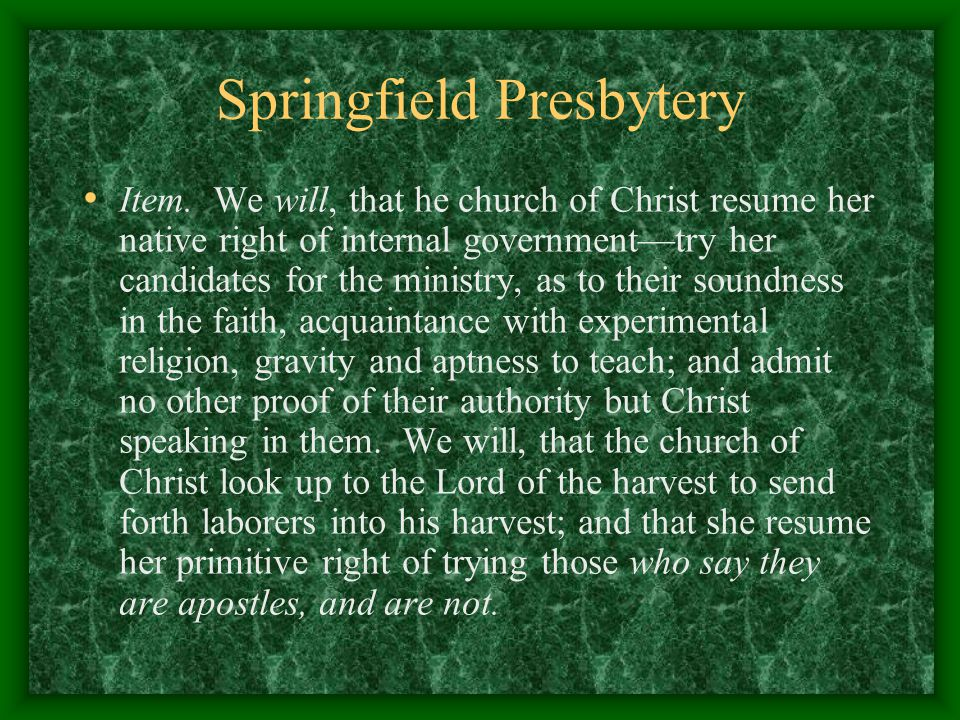 Springfield Presbytery Item. We will, that he church of Christ resume her native right of internal government—try her candidates for the ministry, as
