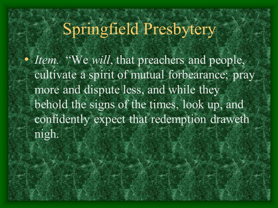 """Springfield Presbytery Item. """"We will, that preachers and people, cultivate a spirit of mutual forbearance; pray more and dispute less, and while they"""