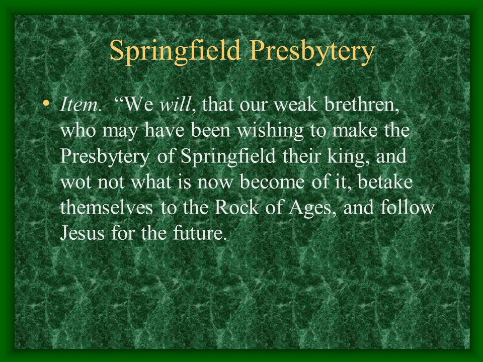 """Springfield Presbytery Item. """"We will, that our weak brethren, who may have been wishing to make the Presbytery of Springfield their king, and wot not"""