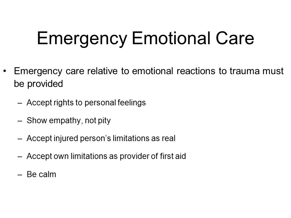 Emergency Emotional Care Emergency care relative to emotional reactions to trauma must be provided –Accept rights to personal feelings –Show empathy,