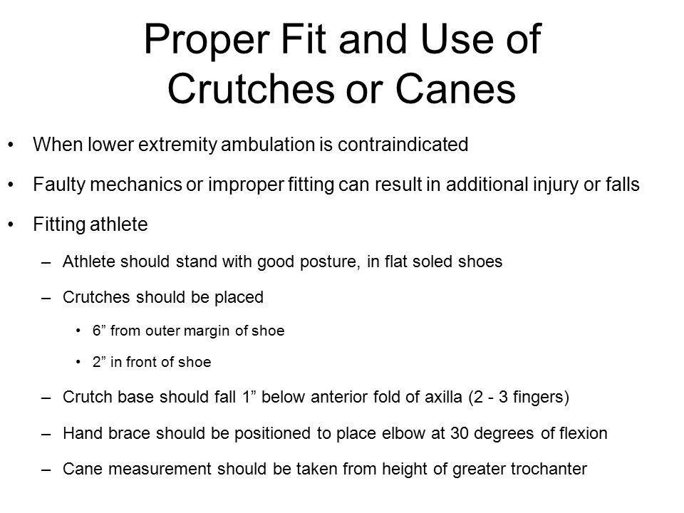 Proper Fit and Use of Crutches or Canes When lower extremity ambulation is contraindicated Faulty mechanics or improper fitting can result in addition