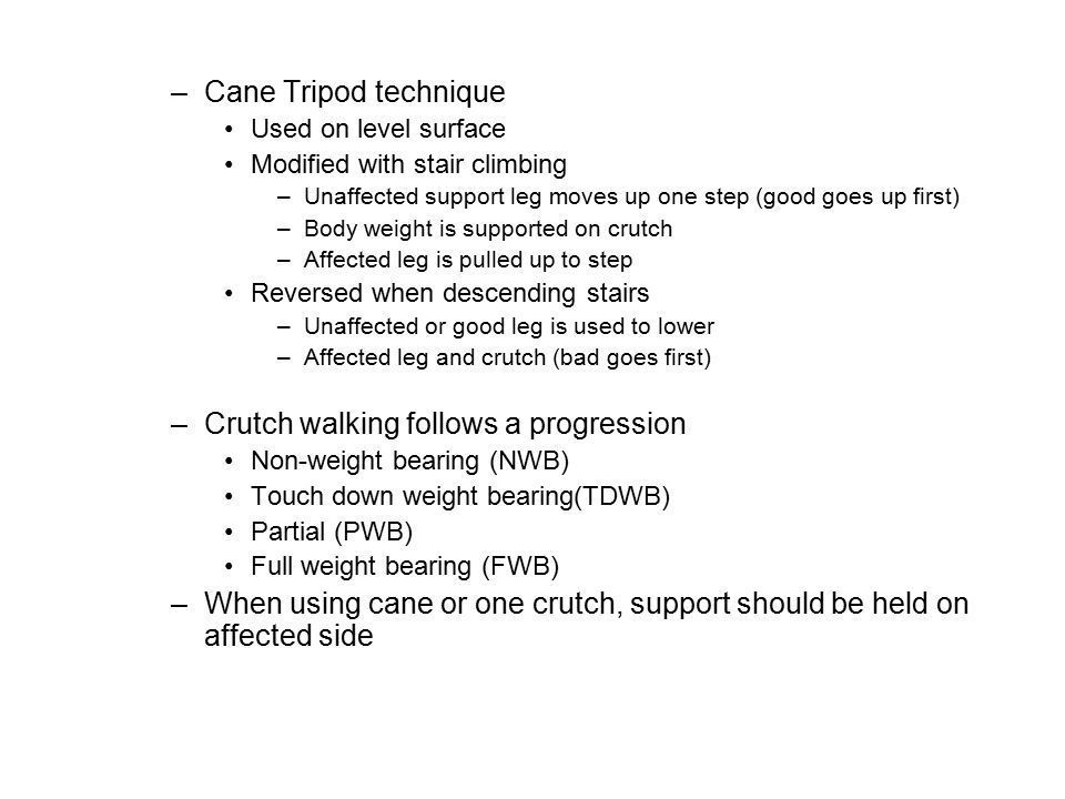 –Cane Tripod technique Used on level surface Modified with stair climbing –Unaffected support leg moves up one step (good goes up first) –Body weight