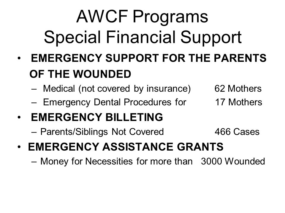 AWCF Programs Special Financial Support EMERGENCY SUPPORT FOR THE PARENTS OF THE WOUNDED – Medical (not covered by insurance) 62 Mothers – Emergency Dental Procedures for 17 Mothers EMERGENCY BILLETING –Parents/Siblings Not Covered 466 Cases EMERGENCY ASSISTANCE GRANTS –Money for Necessities for more than 3000 Wounded