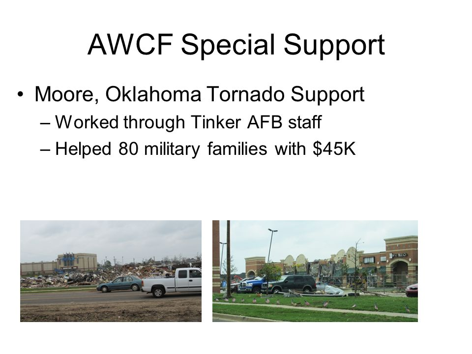 AWCF Special Support Moore, Oklahoma Tornado Support –Worked through Tinker AFB staff –Helped 80 military families with $45K