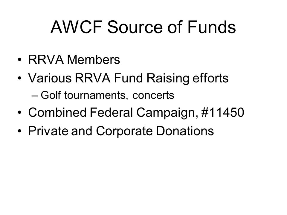 AWCF Source of Funds RRVA Members Various RRVA Fund Raising efforts –Golf tournaments, concerts Combined Federal Campaign, #11450 Private and Corporate Donations