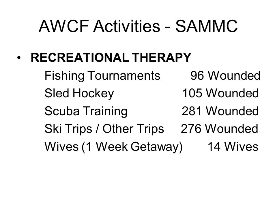 AWCF Activities - SAMMC RECREATIONAL THERAPY Fishing Tournaments 96 Wounded Sled Hockey 105 Wounded Scuba Training 281 Wounded Ski Trips / Other Trips 276 Wounded Wives (1 Week Getaway) 14 Wives