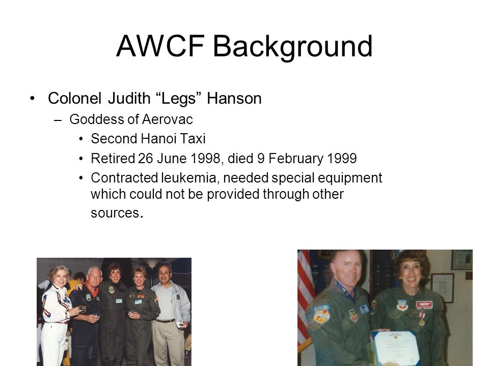 AWCF Background Colonel Judith Legs Hanson –Goddess of Aerovac Second Hanoi Taxi Retired 26 June 1998, died 9 February 1999 Contracted leukemia, needed special equipment which could not be provided through other sources.