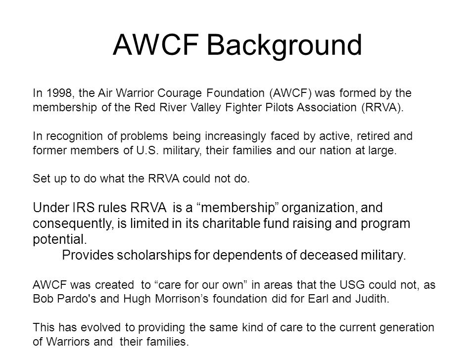 AWCF Background In 1998, the Air Warrior Courage Foundation (AWCF) was formed by the membership of the Red River Valley Fighter Pilots Association (RRVA).