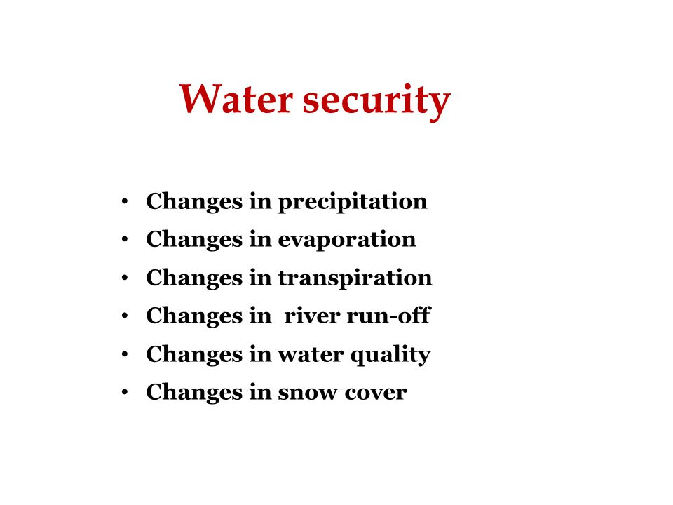 Water security Changes in precipitation Changes in evaporation Changes in transpiration Changes in river run-off Changes in water quality Changes in snow cover