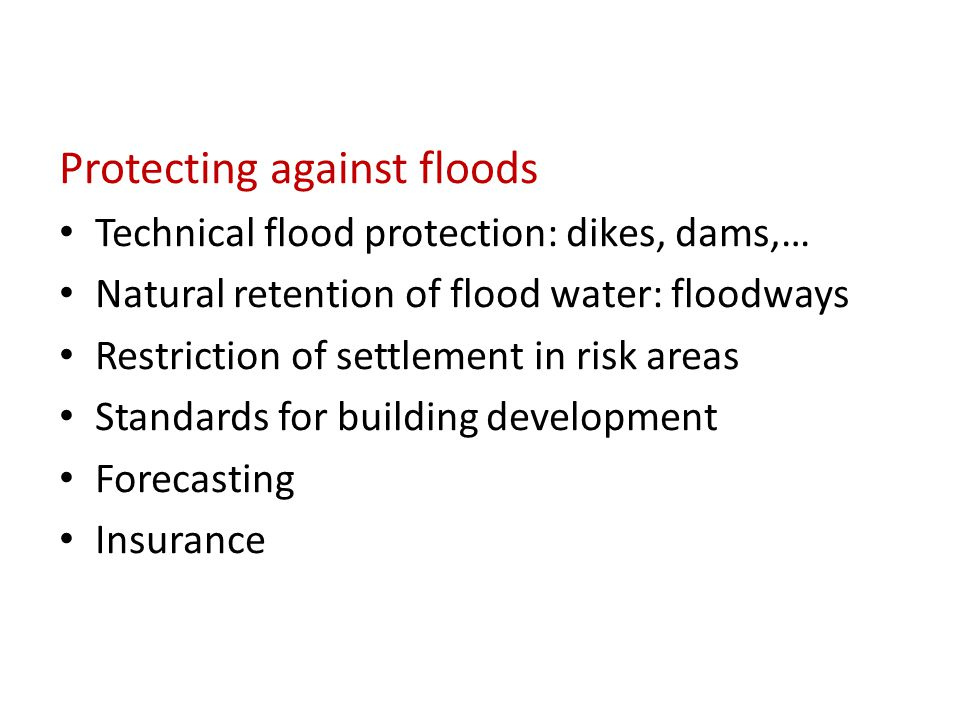 Protecting against floods Technical flood protection: dikes, dams,… Natural retention of flood water: floodways Restriction of settlement in risk areas Standards for building development Forecasting Insurance