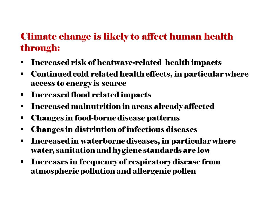 Climate change is likely to affect human health through:  Increased risk of heatwave-related health impacts  Continued cold related health effects, in particular where access to energy is scarce  Increased flood related impacts  Increased malnutrition in areas already affected  Changes in food-borne disease patterns  Changes in distriution of infectious diseases  Increased in waterborne diseases, in particular where water, sanitation and hygiene standards are low  Increases in frequency of respiratory disease from atmospheric pollution and allergenic pollen